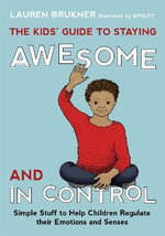The Kids' Guide to Staying Awesome and in Control : Simple Stuff to Help Children Regulate Their Emotions and Senses - Lauren Brukner