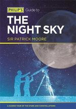 Philip's Guide to the Night Sky : A Guided Tour of the Stars and Constellations - Sir Patrick Moore