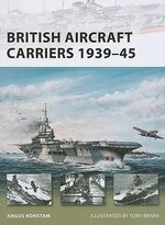 British Aircraft Carriers 1939-45 - Angus Konstam