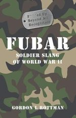 Fubar F***Ed Up Beyond All Recognition : Soldier Slang of World War II - Gordon L. Rottman