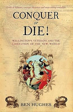 Conquer or Die! : Wellington's Veterans and the Liberation of the New World - Ben Hughes