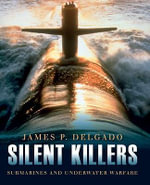 Silent Killers : Submarines and Underwater Warfare - James P. Delgado