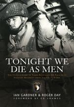 Tonight We Die as Men : The Untold Story of Third Batallion 506 Parachute Infantry Regiment from Toccoa to D-Day - Ian Gardner