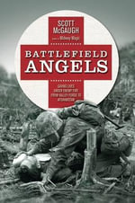 Battlefield Angels : Saving Lives Under Enemy Fire from Valley Forge to Afghanistan - Scott McGaugh