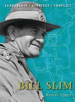 Bill Slim : The Background, Strategies, Tactics and Battlefield Experiences of the Greatest Commanders of History - Robert Lyman