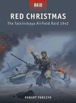 Red Christmas - the Tatsinskaya Airfield Raid, 1942 : The Tatsinskaya Airfield Raid 1942 - Robert Forczyk