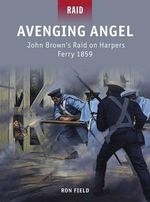 Avenging Angel - John Brown's Raid on Harpers Ferry, 1859 : Raid - Ron Field