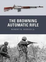 The Browning Automatic Rifle - Robert R. Hodges