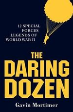 The Daring Dozen : 12 Special Forces Legends of World War II - Gavin Mortimer