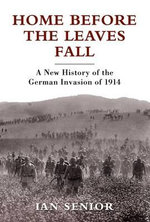 Home Before the Leaves Fall : A New History of the German Invasion of 1914 - Ian Senior