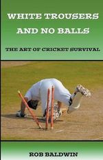 White Trousers and No Balls : The Art of Cricket Survival - Rob Baldwin