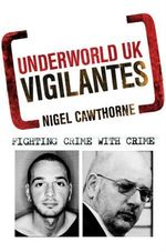 Underworld UK: Vigilantes : Fighting Crime with Crime - Nigel Cawthorne