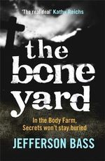 The Bone Yard : In the Body Farm, Secrets won't stay buried - Jefferson Bass