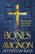 The Bones of Avignon : A Body Farm Thriller - A Secret For 2,000 Years, Until Now - Jefferson Bass