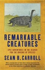 Remarkable Creatures : Epic Adventures in the Search for the Origins of Species - Sean B. Carroll