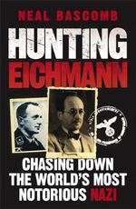 Hunting Eichmann  : Chasing down the World's Most Notorious Nazi - Neal Bascomb
