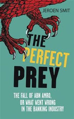 The Perfect Prey : The Fall of ABN Amro, or What Went Wrong in the Banking Industry - Jeroen Smit