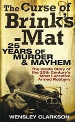 The Curse of Brink's-Mat : 25 Years of Murder & Mayhem: The Inside Story of the 20th Century's Most Lucrative Armed Robbery - Wensley Clarkson