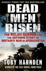 Dead Men Risen : The Welsh Guards and the Defining Story of Britain's War in Afghanistan - Toby Harnden
