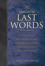 Immortal Last Words : History's Most Memorable Dying Remarks, Death Bed Statements and Final Farewells :  History's Most Memorable Dying Remarks, Death Bed Statements and Final Farewells - Terry Breverton
