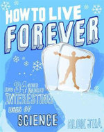 How To Live Forever :  And 34 Other Really Interesting Uses of Science - Alok Jha