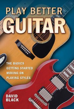 Play Better Guitar : The Basics - Getting Started - Moving On - Playing Styles - David Black