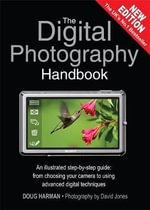 The Digital Photography Handbook :  An illustrated Step-by-Step Guide : From Choosing your Camera to Using Advanced Digital Techniques - Doug Harman