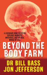 Beyond the Body Farm : A legendary bone detective explores murders, mysteries and the revolution in forensic science - Dr Bill Bass