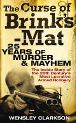 The Curse of Brink's-Mat : Twenty-Five Years of Murder and Mayhem - The Inside Story of the 20th Century's Most Lucrative Armed Robbery - Wensley Clarkson