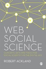 Web Social Science : Concepts, Data and Tools for Social Scientists in the Digital Age - Robert Ackland
