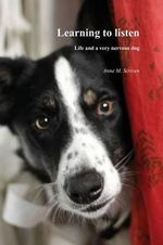 Learning to Listen : Life and a Very Nervous Dog - Anne M. Scriven