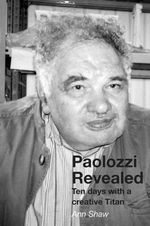 Paolozzi Revealed : Ten Days with a Creative Titan - Ann Shaw