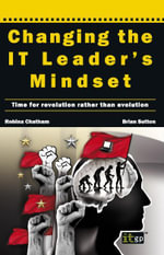 Changing the It Leader's Mindset : Time for Revolution Rather Than Evolution - Robina Chatham Brian Sutton