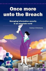 Once More Unto the Breach : Managing Information Security in an Uncertain World - Andrea C. Simmons