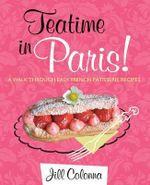Teatime in Paris! : A Walk Through Easy French Patisserie Recipes - Jill Colonna