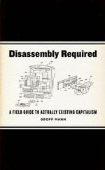 Disassembly Required : A Field Guide to Actually Existing Capitalism - Geoff Mann