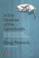 In the Shadow of the Sabertooth : A Renegade Naturalist Considers Global Warming, the First Americans and the Terrible Beasts of the Pleistocene - Doug Peacock