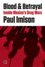Blood & Betrayal : Inside Mexico's Drug Wars - Paul Imison