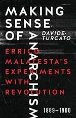 Making Sense of Anarchism : Errico Malatesta's Experiments with Revolution, 1889-1900 - Davide Turcato