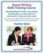 Speed Writing Skills Training Course: Speedwriting for Faster Note Taking and Dictation, an Alternative to Shorthand to Help You Take Notes : Easy Exercises to Learn Faster Writing in Just 6 Hours - Free Downloadable Dictionary and Workbook - Heather Baker