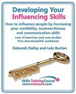 Developing Your Influencing Skills: How to Influence People by Increasing Your Credibility, Trustworthiness and Communication Skills. : Lots of Exercises and Case Studies and Free Downloadable Workbook. - Deborah Dalley