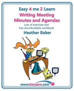 Writing Meeting Minutes and Agendas; Taking Notes of Meetings, Sample Minutes and Agendas, Ideas for Formats and Templates : Minute Taking Training with Lots of Examples and Exercises - Heather Baker