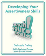 Developing Your Assertiveness Skills and Confidence in Your Communication to Achieve Success : How to Build Your Confidence and Assertiveness to Handle Difficult Situations and People Successfully, Increase Your Self Esteem, Communicate Your Feelings and Ideas and Achieve Your Goals - Deborah Dalley