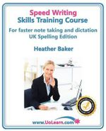 Speedwriting Skills Training Course: Speed Writing for Faster Note Taking, Writing and Dictation, an Alternative to Shorthand to Help You Take Notes : Easy Exercises to Learn Faster Writing in Just 6 Hours - Free Downloadable Dictionary and Workbook - Heather Baker