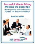 Successful Minute Taking and Writing - How to Prepare, Organize and Write Minutes of Meetings and Agendas - Learn to Take Notes and Write Minutes of Meetings - Your Role as the Minute Taker and How You : Improve Your Writing Skills - a Skills Training Course - Lots of Exercises and Free Downloadable Workbook - Heather Baker