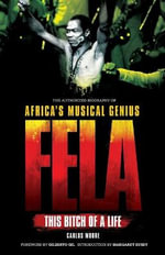 Fela : This Bitch of a Life : The Authorized Biography of Africa's Musical Genius - Carlos Moore