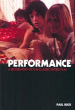 Performance : A Biography of the Sixties Classic Film - Paul Buck