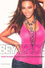Crazy in Love : The Beyonce Knowles Biography - Daryl Easlea