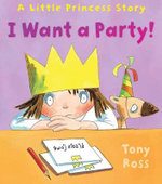 I Want a Party! : A Little Princess Story - Tony Ross