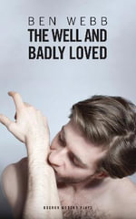 Well & Badly Loved : A Queer Trilogy - Ben Webb